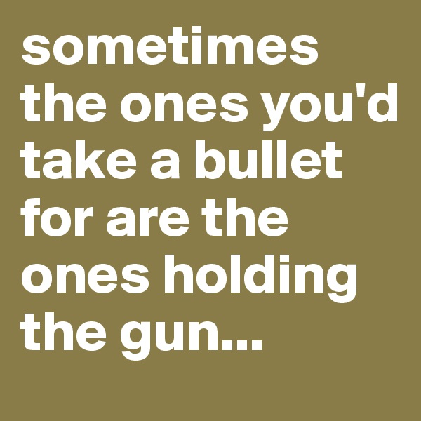 sometimes the ones you'd take a bullet for are the ones holding the gun...