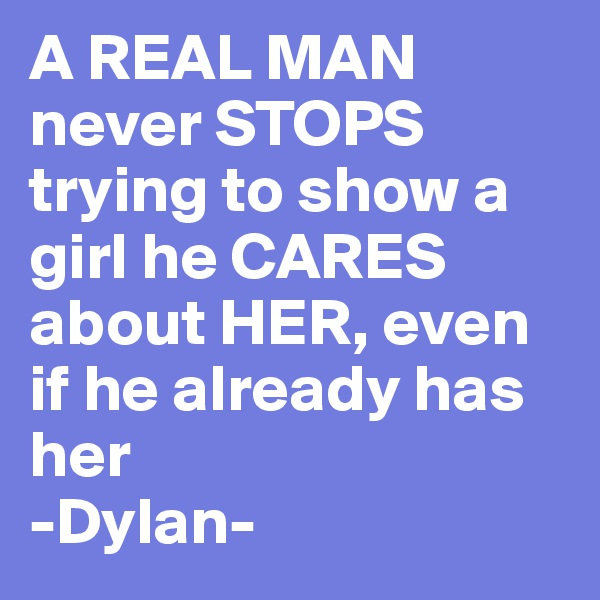 A REAL MAN  never STOPS trying to show a girl he CARES about HER, even if he already has her -Dylan-