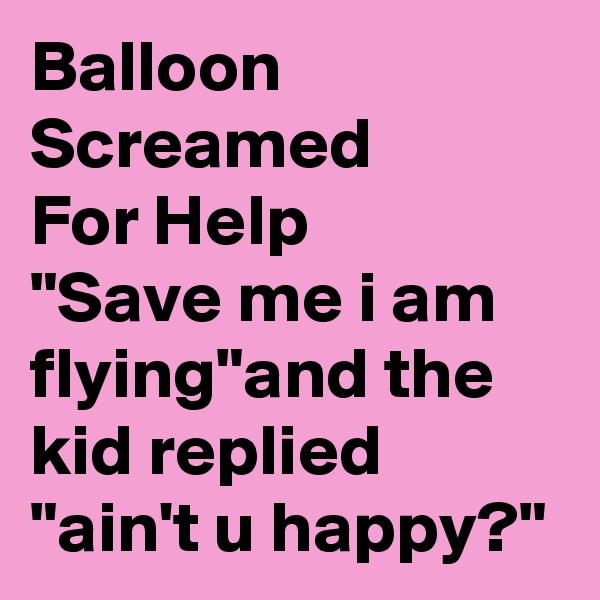 """Balloon Screamed For Help """"Save me i am flying""""and the kid replied """"ain't u happy?"""""""