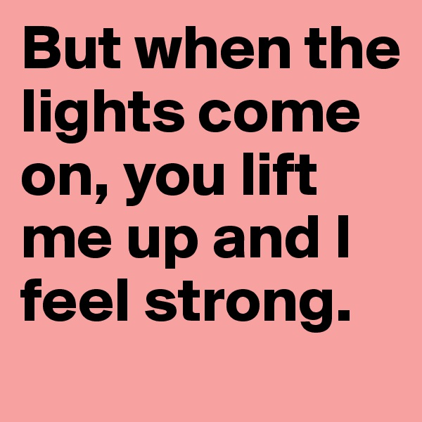 But when the lights come on, you lift me up and I feel strong.