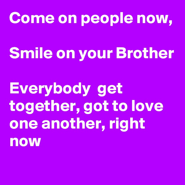 Come on people now,  Smile on your Brother  Everybody  get together, got to love one another, right now