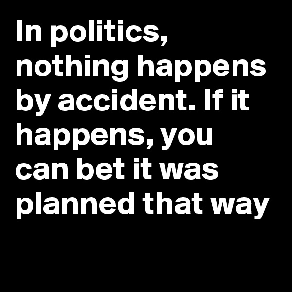 In politics, nothing happens by accident. If it happens, you can bet it was planned that way