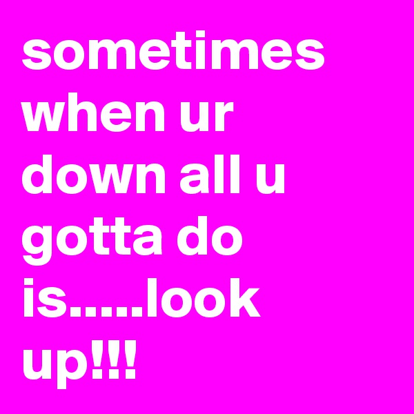 sometimes when ur down all u gotta do is.....look up!!!