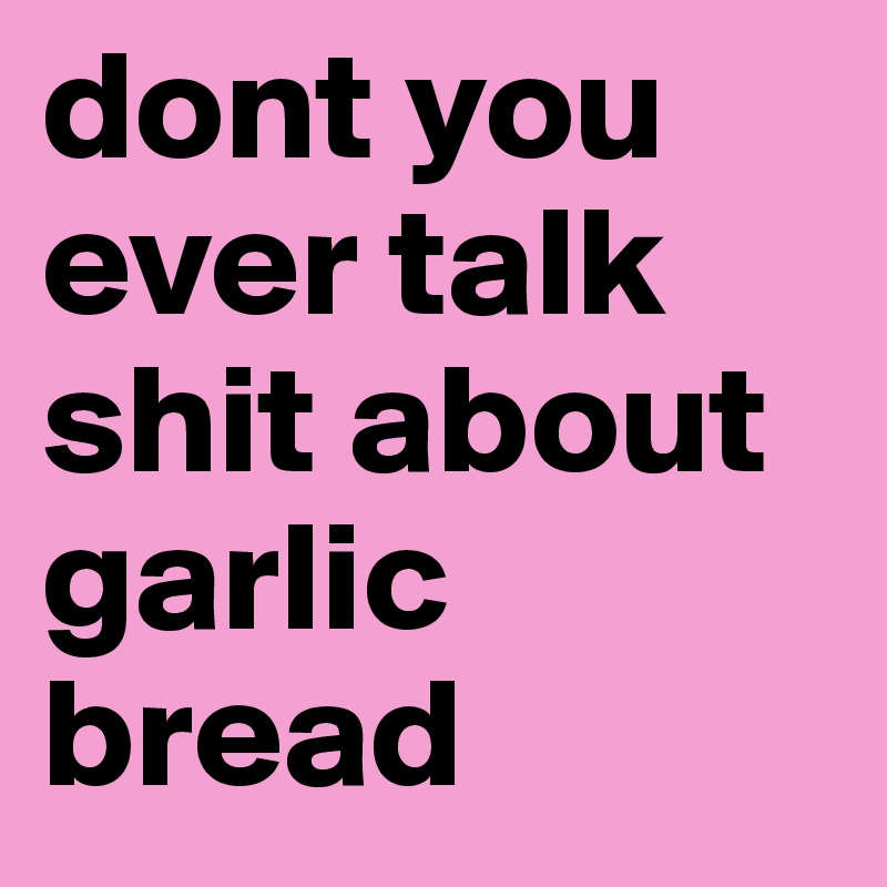 dont you ever talk shit about garlic bread