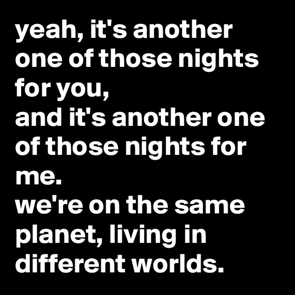 yeah, it's another one of those nights for you, and it's another one of those nights for me. we're on the same planet, living in different worlds.