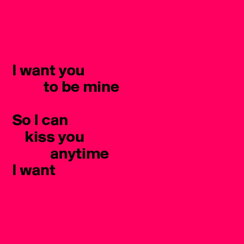 I want you           to be mine  So I can     kiss you             anytime I want