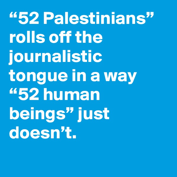 """52 Palestinians"" rolls off the journalistic tongue in a way ""52 human beings"" just doesn't."
