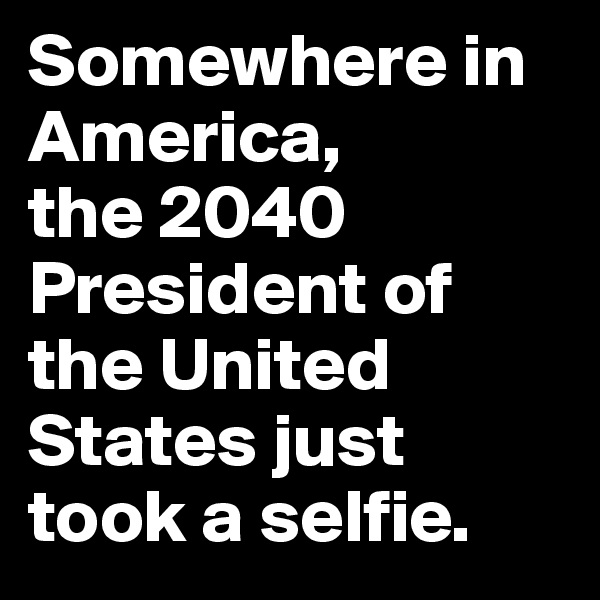 Somewhere in America,  the 2040 President of the United States just took a selfie.
