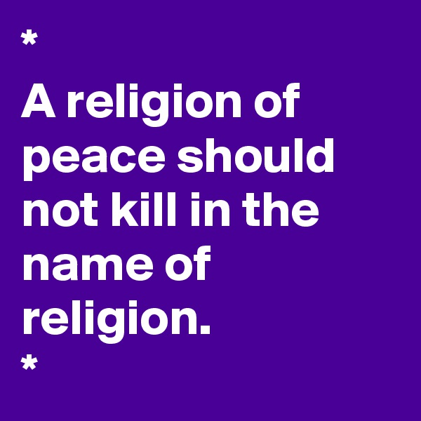 * A religion of peace should not kill in the name of religion.  *