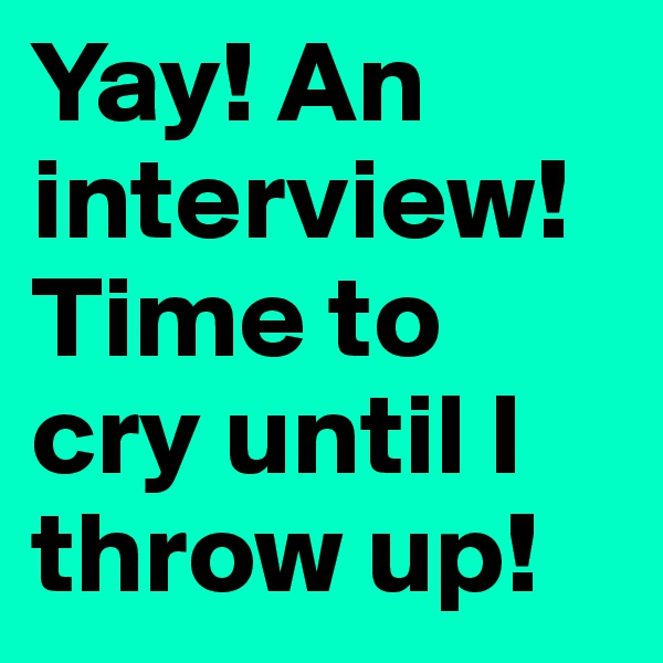 Yay! An interview! Time to cry until I throw up!