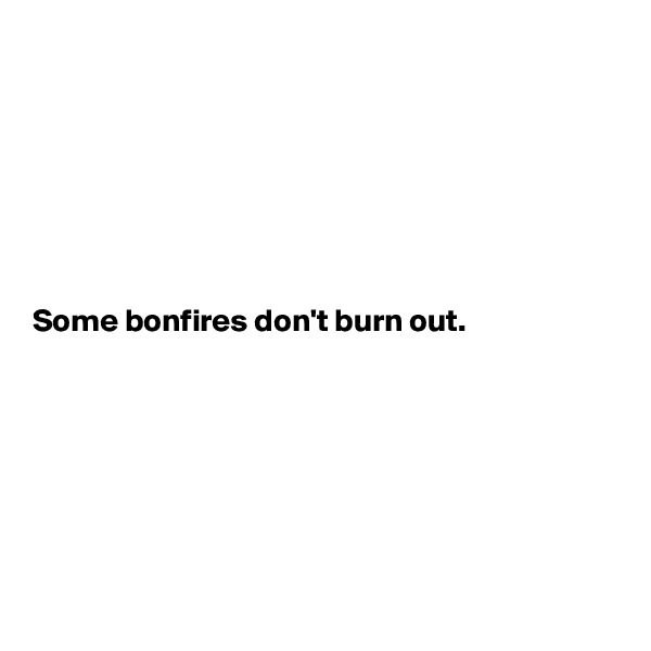 Some bonfires don't burn out.