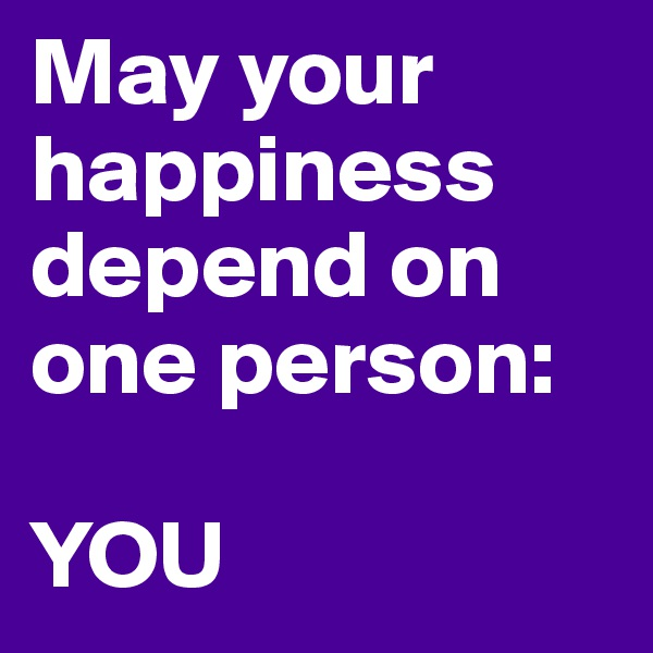 May your happiness depend on one person:  YOU