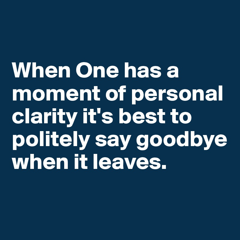 When One has a moment of personal clarity it's best to politely say goodbye when it leaves.