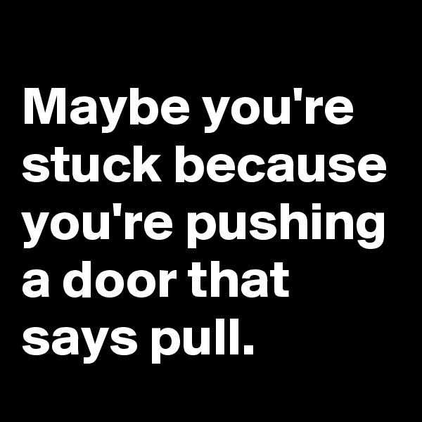 Maybe you're stuck because you're pushing a door that says pull.