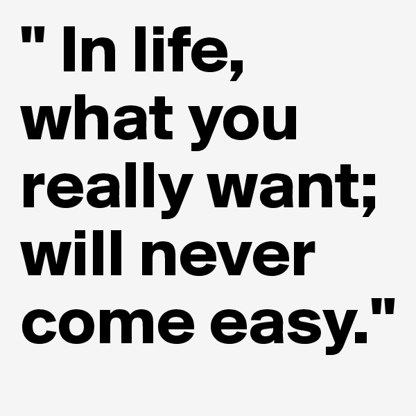 """ In life, what you really want; will never come easy."""