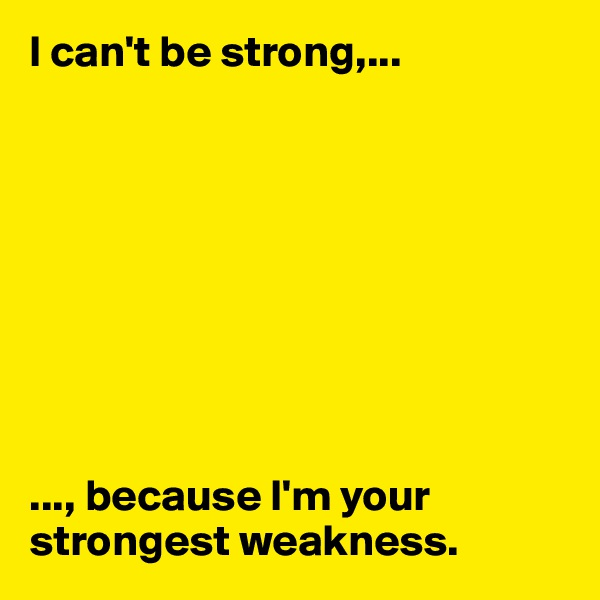 I can't be strong,...          ..., because I'm your strongest weakness.