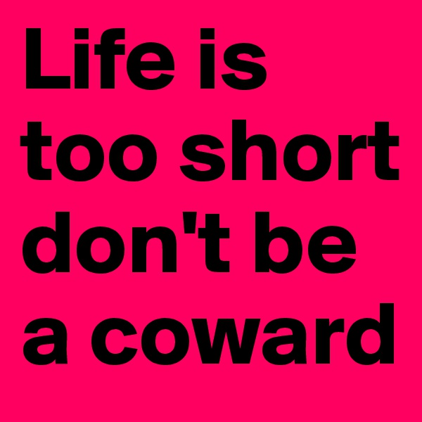 Life is too short don't be a coward