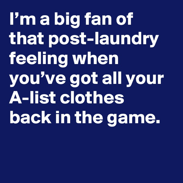 I'm a big fan of that post-laundry feeling when you've got all your A-list clothes back in the game.