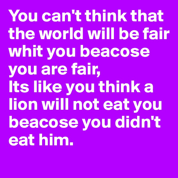 You can't think that the world will be fair whit you beacose you are fair, Its like you think a lion will not eat you beacose you didn't eat him.