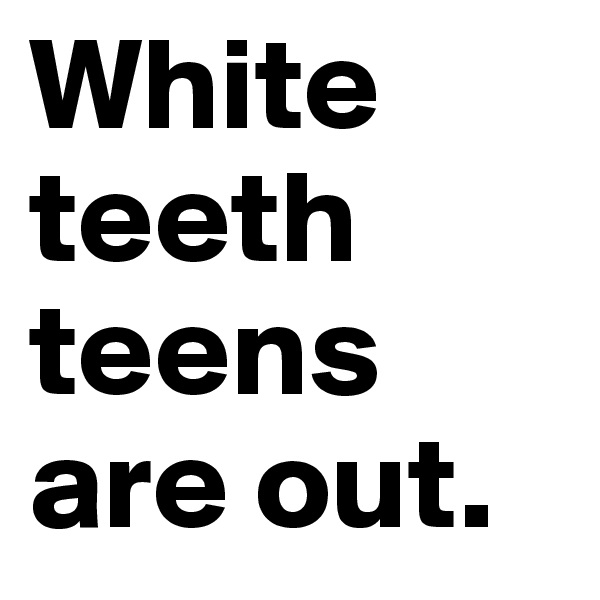 White teeth teens are out.