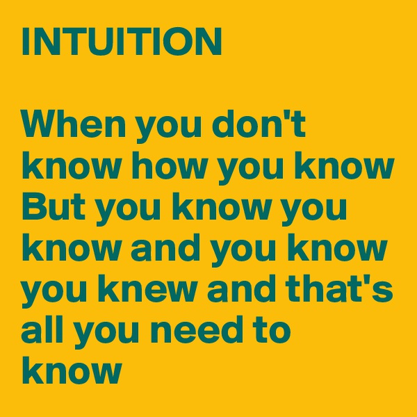 INTUITION   When you don't know how you know But you know you know and you know you knew and that's all you need to know