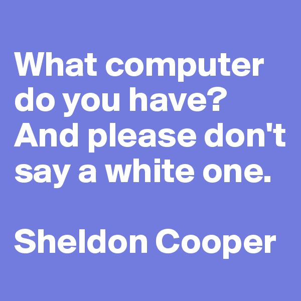 What computer do you have? And please don't say a white one.  Sheldon Cooper