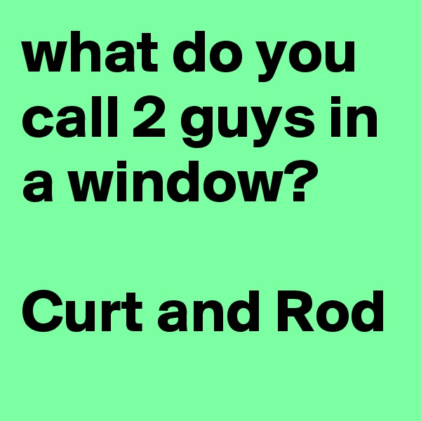 what do you call 2 guys in a window?  Curt and Rod