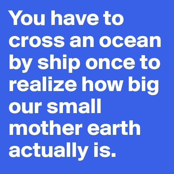 You have to cross an ocean by ship once to realize how big our small mother earth actually is.