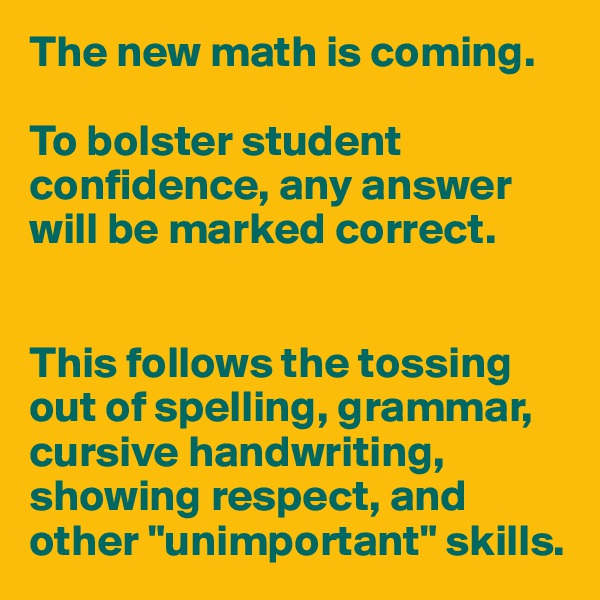 "The new math is coming.  To bolster student confidence, any answer will be marked correct.   This follows the tossing out of spelling, grammar, cursive handwriting,  showing respect, and other ""unimportant"" skills."