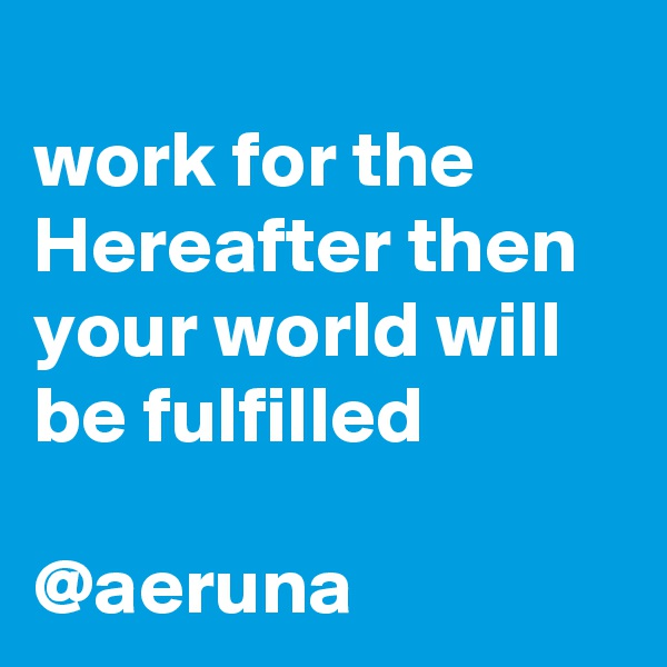 work for the Hereafter then your world will be fulfilled  @aeruna