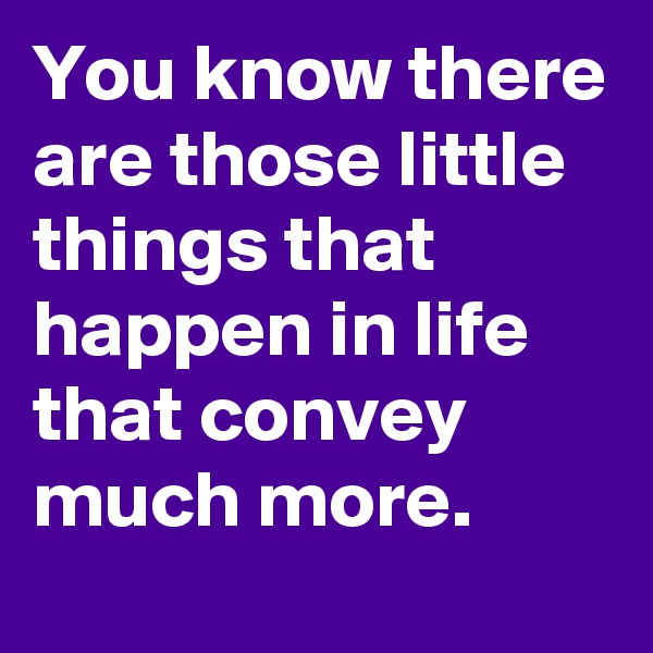 You know there are those little things that happen in life that convey much more.