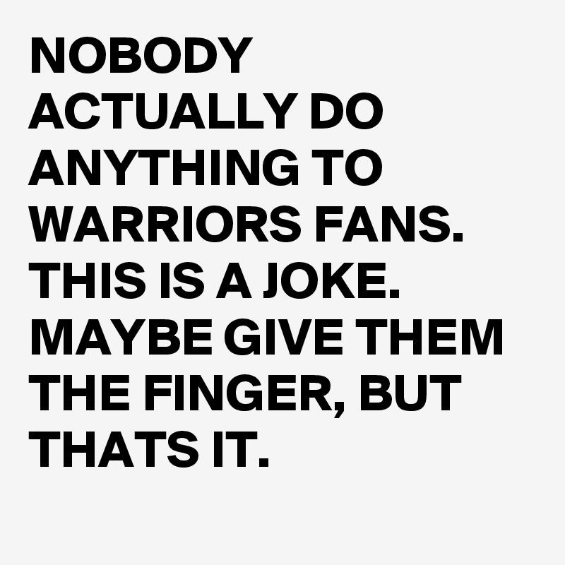 NOBODY ACTUALLY DO ANYTHING TO WARRIORS FANS. THIS IS A JOKE. MAYBE GIVE THEM THE FINGER, BUT THATS IT.
