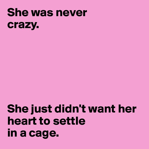 She was never     crazy.        She just didn't want her heart to settle   in a cage.