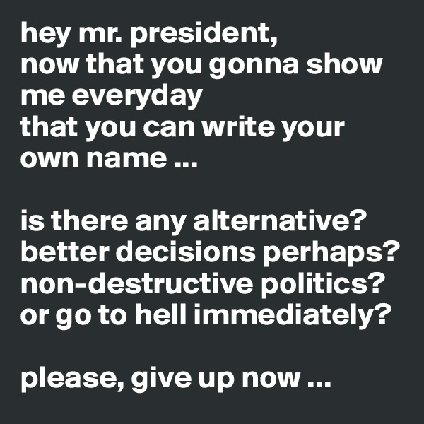 hey mr. president, now that you gonna show me everyday  that you can write your own name ...  is there any alternative? better decisions perhaps? non-destructive politics? or go to hell immediately?  please, give up now ...