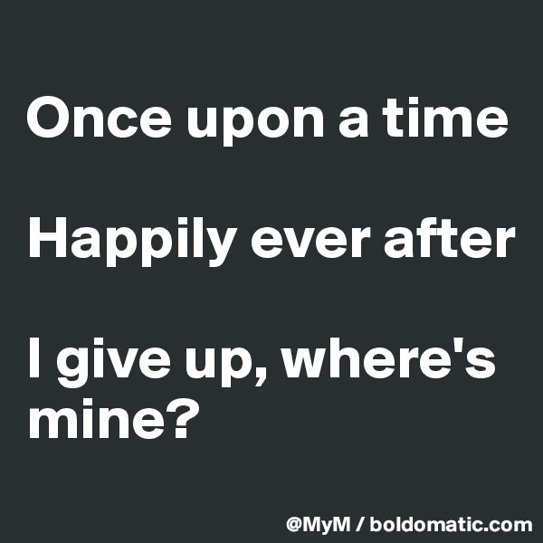 Once upon a time  Happily ever after  I give up, where's mine?