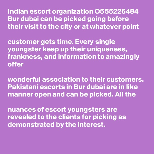 Indian escort organization O555226484 Bur dubai can be picked going before their visit to the city or at whatever point   customer gets time. Every single youngster keep up their uniqueness, frankness, and information to amazingly offer   wonderful association to their customers. Pakistani escorts in Bur dubai are in like manner open and can be picked. All the   nuances of escort youngsters are revealed to the clients for picking as demonstrated by the interest.