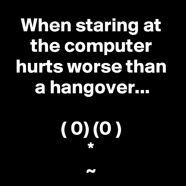 When staring at the computer hurts worse than a hangover...  ( 0) (0 ) * ~