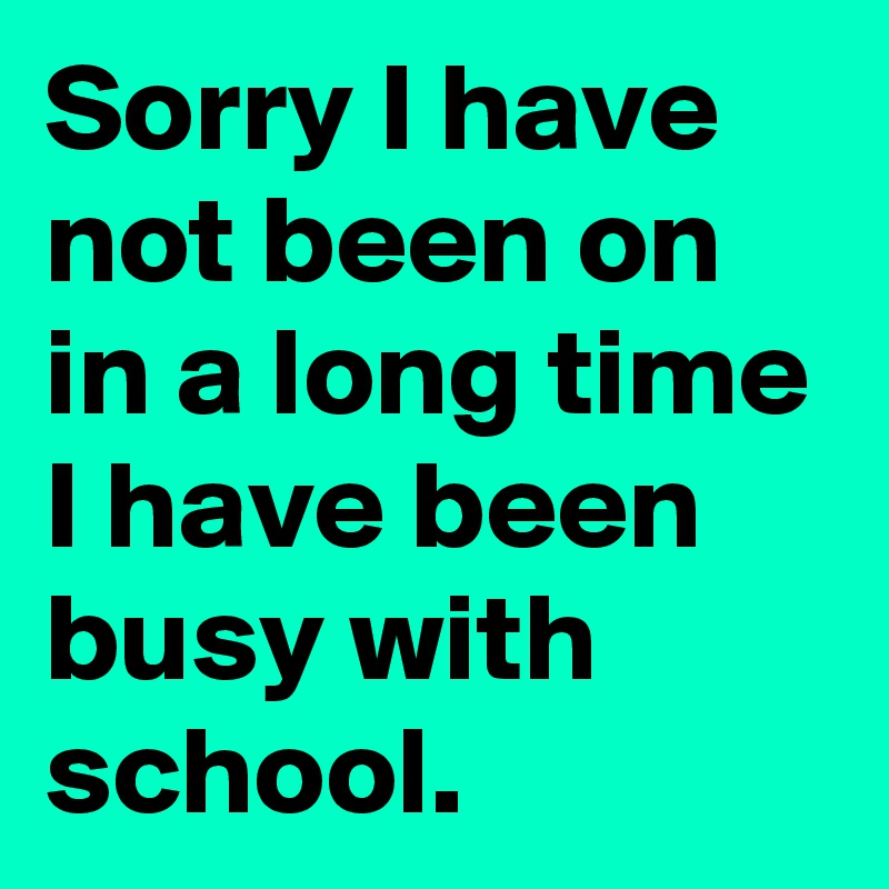 Sorry I have not been on in a long time I have been busy with school.