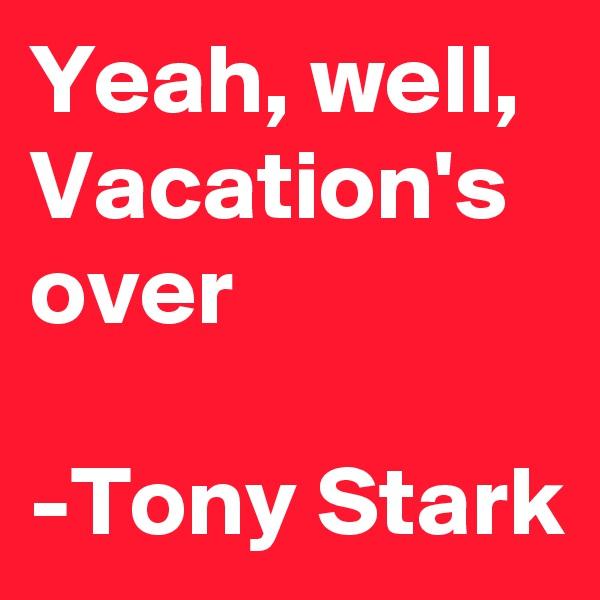 Yeah, well, Vacation's over  -Tony Stark