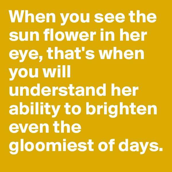 When you see the sun flower in her eye, that's when you will understand her ability to brighten even the gloomiest of days.