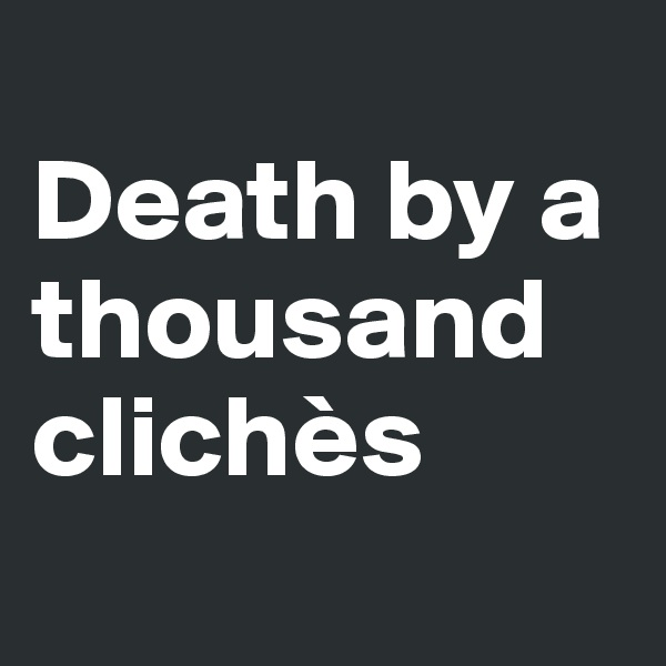 Death by a thousand clichès
