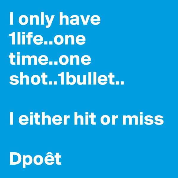 I only have 1life..one time..one shot..1bullet..  I either hit or miss  Dpoêt