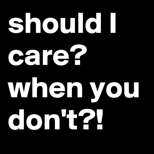 should I care? when you don't?!