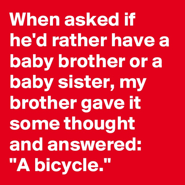 "When asked if he'd rather have a baby brother or a baby sister, my brother gave it some thought and answered: ""A bicycle."""