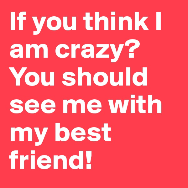 If you think I am crazy? You should see me with my best friend!