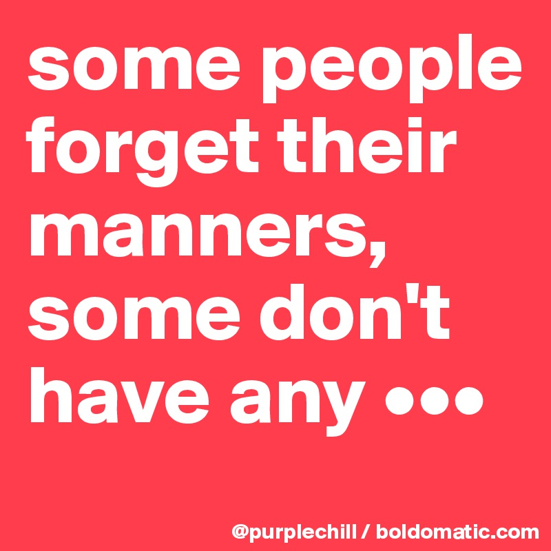 some people  forget their  manners,  some don't  have any •••