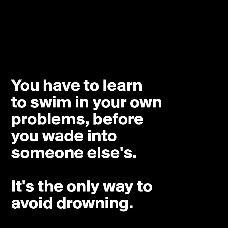 You have to learn  to swim in your own problems, before  you wade into  someone else's.   It's the only way to  avoid drowning.