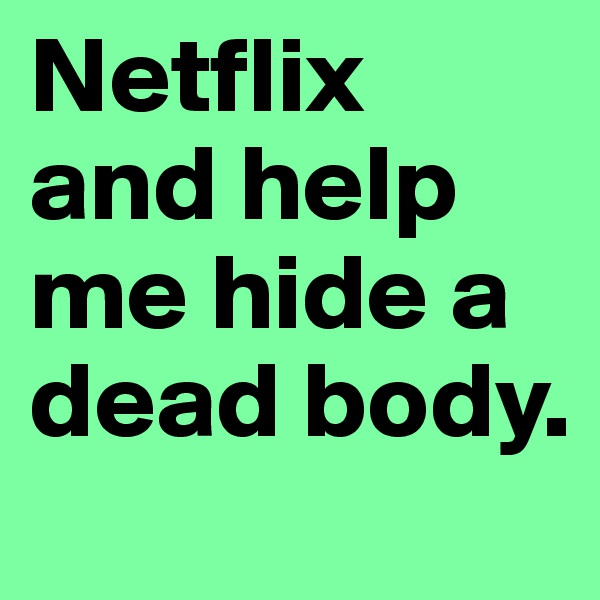 Netflix and help me hide a dead body.