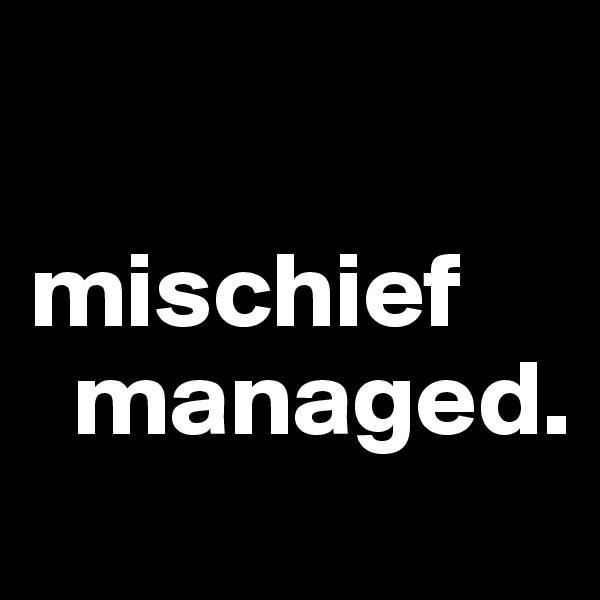 mischief   managed.