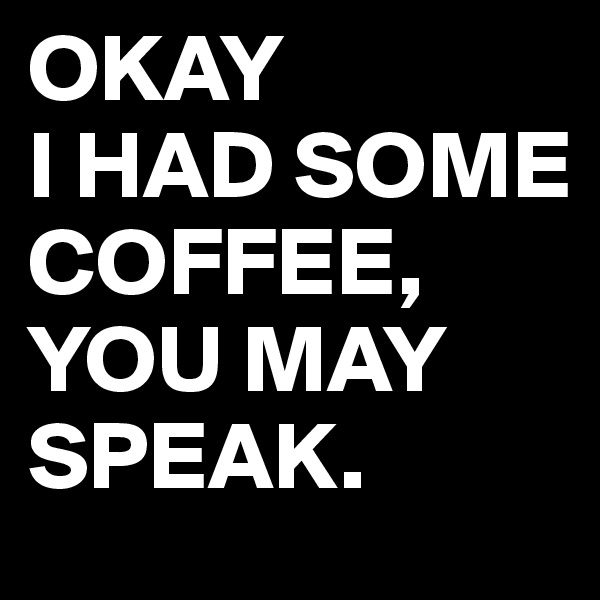 OKAY I HAD SOME COFFEE, YOU MAY SPEAK.